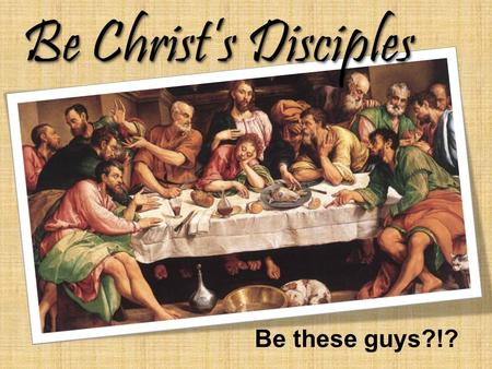 Be Christ's Disciples Be these guys?!?. Pentecost Disciple? Be Christ's Disciples...or a... The choice is yours!