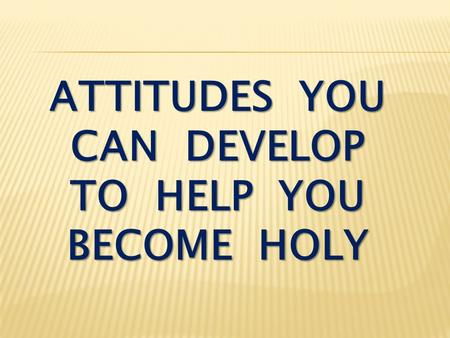 attitudes you can develop to help you become holy