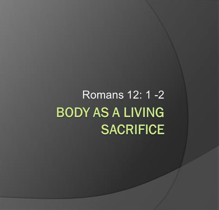 Romans 12: 1 -2. Body As A Living Sacrifice Romans 12: 1 -2 1. Build your life on the mercies of God (v.1) 2. Non-cofirming transformation through mind.