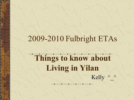 2009-2010 Fulbright ETAs Things to know about Living in Yilan Kelly ^_^