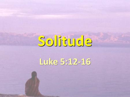 Solitude Luke 5:12-16. JESUS NEEDED SOLITUDE. WE NEED SOLITUDE.