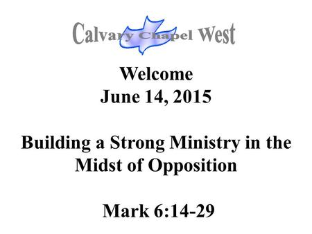 Welcome June 14, 2015 Building a Strong Ministry in the Midst of Opposition Mark 6:14-29.