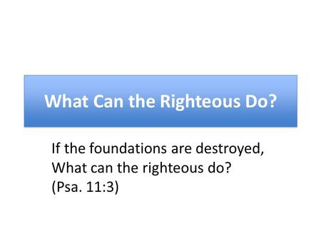 What Can the Righteous Do? If the foundations are destroyed, What can the righteous do? (Psa. 11:3)