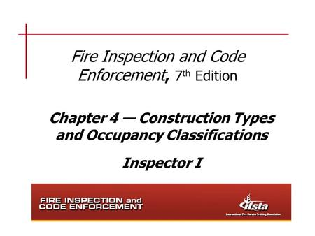 Fire Inspection and Code Enforcement, 7 th Edition Chapter 4 — Construction Types and Occupancy Classifications Inspector I.