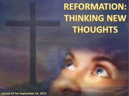 Lesson 11 for September 14, 2013. Reformation occurs as the Holy Spirit brings our thoughts into harmony with Christ's thoughts. When that happens, our.