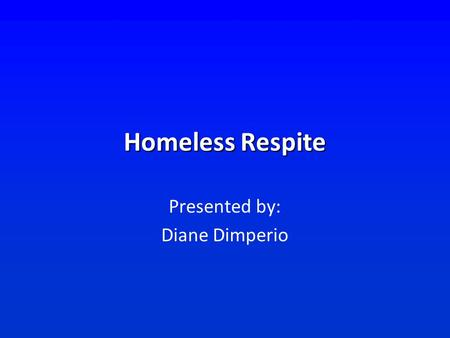 Homeless Respite Presented by: Diane Dimperio. Committee Members and Contributors Alachua County Health Dept. Shands St. Francis House Alachua County.