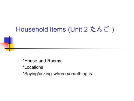 Household Items (Unit 2 たんご) *House and Rooms *Locations *Saying/asking where something is.