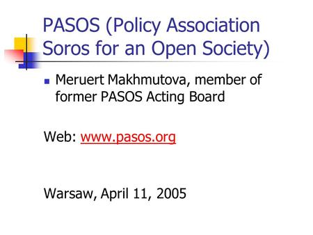 PASOS (Policy Association Soros for an Open Society) Meruert Makhmutova, member of former PASOS Acting Board Web: www.pasos.orgwww.pasos.org Warsaw, April.