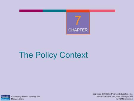 The Policy Context Copyright ©2008 by Pearson Education, Inc. Upper Saddle River, New Jersey 07458 All rights reserved. Community Health Nursing, 5/e Mary.