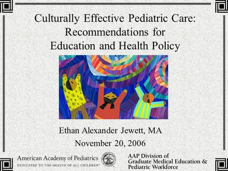 Culturally Effective Pediatric Care: Recommendations for Education and Health Policy Ethan Alexander Jewett, MA November 20, 2006.