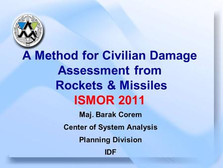 August2011 1 CSA A Method for Civilian Damage Assessment from Rockets & Missiles ISMOR 2011 Maj. Barak Corem Center of System Analysis Planning Division.