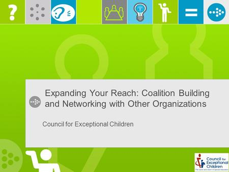Expanding Your Reach: Coalition Building and Networking with Other Organizations Council for Exceptional Children.