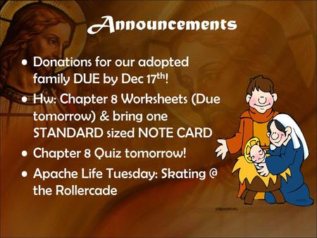 Announcements Donations for our adopted family DUE by Dec 17 th ! Hw: Chapter 8 Worksheets (Due tomorrow) & bring one STANDARD sized NOTE CARD Chapter.