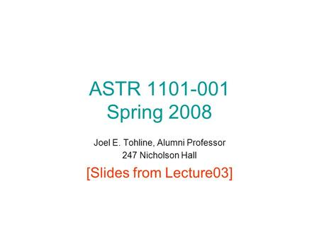 ASTR 1101-001 Spring 2008 Joel E. Tohline, Alumni Professor 247 Nicholson Hall [Slides from Lecture03]