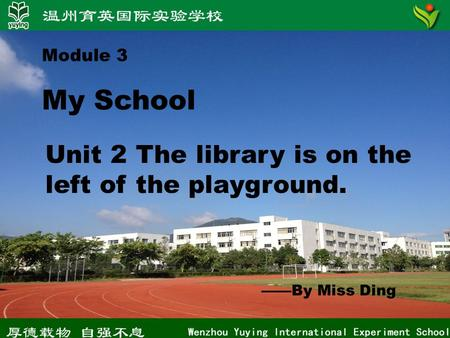 Module 3 My School Unit 2 The library is on the left of the playground. ——By Miss Ding.