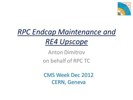 RPC Endcap Maintenance and RE4 Upscope Anton Dimitrov on behalf of RPC TC CMS Week Dec 2012 CERN, Geneva.