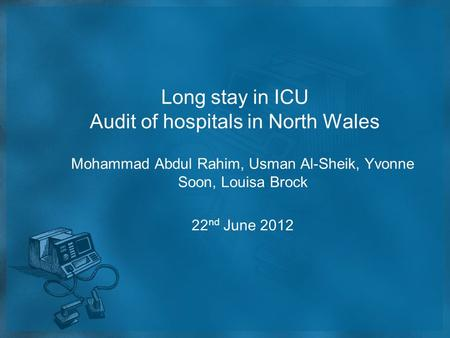 Long stay in ICU Audit of hospitals in North Wales Mohammad Abdul Rahim, Usman Al-Sheik, Yvonne Soon, Louisa Brock 22 nd June 2012.