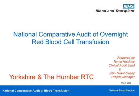 National Comparative Audit of Blood Transfusion National Blood Service National Comparative Audit of Overnight Red Blood Cell Transfusion Prepared by Tanya.