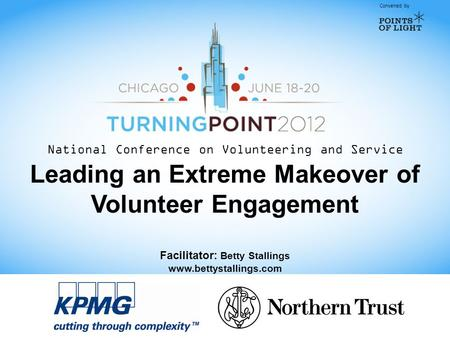 Convened by National Conference on Volunteering and Service Leading an Extreme Makeover of Volunteer Engagement Facilitator: Betty Stallings www.bettystallings.com.
