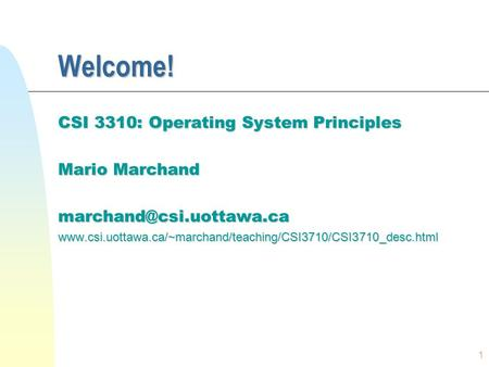 1 Welcome! CSI 3310: Operating System Principles Mario Marchand