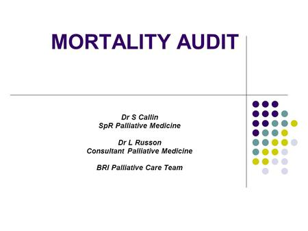 MORTALITY AUDIT Dr S Callin SpR Palliative Medicine Dr L Russon Consultant Palliative Medicine BRI Palliative Care Team.