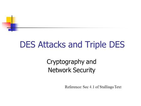 DES Attacks and Triple DES Cryptography and Network Security Reference: Sec 4.1 of Stallings Text.