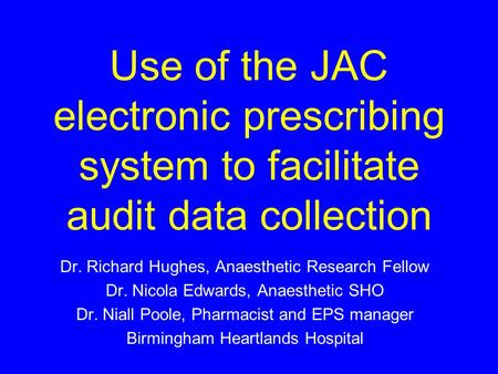 Use of the JAC electronic prescribing system to facilitate audit data collection Dr. Richard Hughes, Anaesthetic Research Fellow Dr. Nicola Edwards, Anaesthetic.