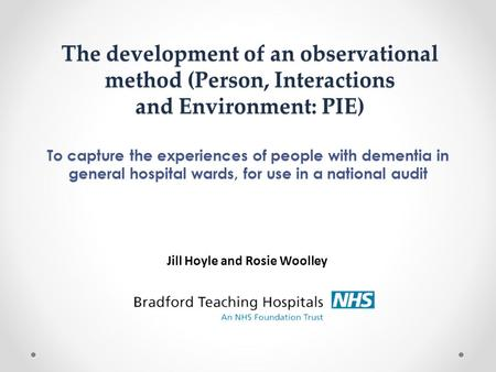To capture the experiences of people with dementia in general hospital wards, for use in a national audit The development of an observational method (Person,