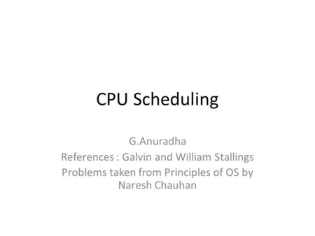 CPU Scheduling G.Anuradha References : Galvin and William Stallings Problems taken from Principles of OS by Naresh Chauhan.