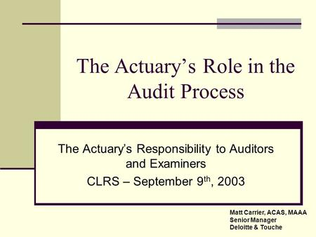 The Actuary's Role in the Audit Process The Actuary's Responsibility to Auditors and Examiners CLRS – September 9 th, 2003 Matt Carrier, ACAS, MAAA Senior.