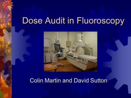 Dose Audit in Fluoroscopy Colin Martin and David Sutton.