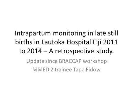 Intrapartum monitoring in late still births in Lautoka Hospital Fiji 2011 to 2014 – A retrospective study. Update since BRACCAP workshop MMED 2 trainee.