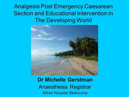 Analgesia Post Emergency Caesarean Section and Educational Intervention in The Developing World Dr Michelle Gerstman Anaesthesia Registrar Alfred Hospital.