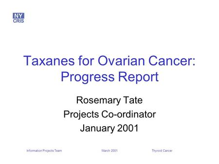 Information Projects TeamThyroid Cancer March 2001 Taxanes for Ovarian Cancer: Progress Report Rosemary Tate Projects Co-ordinator January 2001.