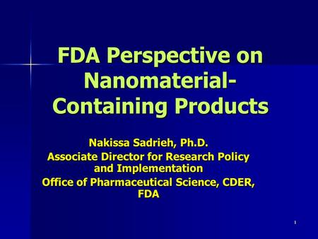 1 FDA Perspective on Nanomaterial- Containing Products Nakissa Sadrieh, Ph.D. Associate Director for Research Policy and Implementation Office of Pharmaceutical.