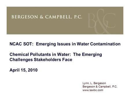 Lynn. L. Bergeson Bergeson & Campbell, P.C. www.lawbc.com NCAC SOT: Emerging Issues in Water Contamination Chemical Pollutants in Water: The Emerging Challenges.