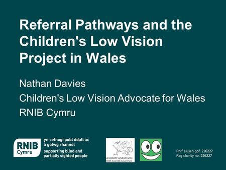 Referral Pathways and the Children's Low Vision Project in Wales Nathan Davies Children's Low Vision Advocate for Wales RNIB Cymru.
