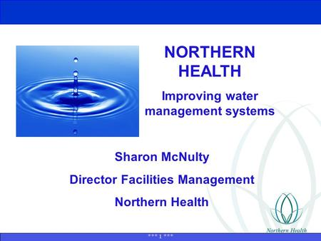 *** 1 *** NORTHERN HEALTH Improving water management systems Sharon McNulty Director Facilities Management Northern Health.