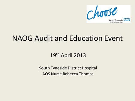 NAOG Audit and Education Event 19 th April 2013 South Tyneside District Hospital AOS Nurse Rebecca Thomas.