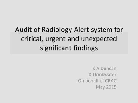 Audit of Radiology Alert system for critical, urgent and unexpected significant findings K A Duncan K Drinkwater On behalf of CRAC May 2015.