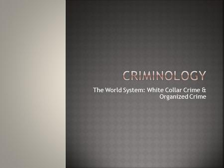 The World System: White Collar Crime & Organized Crime.