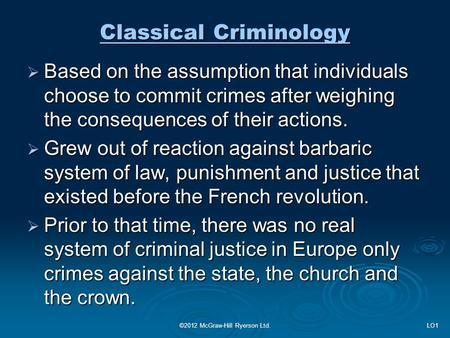 Classical Criminology  Based on the assumption that individuals choose to commit crimes after weighing the consequences of their actions.  Grew out of.