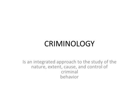 CRIMINOLOGY Is an integrated approach to the study of the nature, extent, cause, and control of criminal behavior.