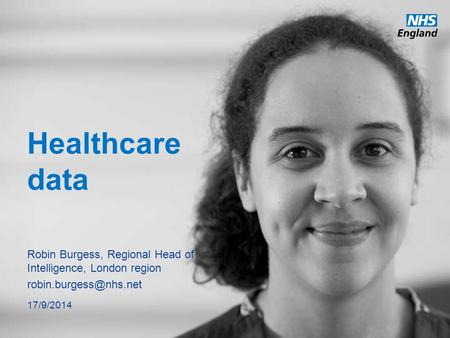 Healthcare data Robin Burgess, Regional Head of Intelligence, London region 17/9/2014.