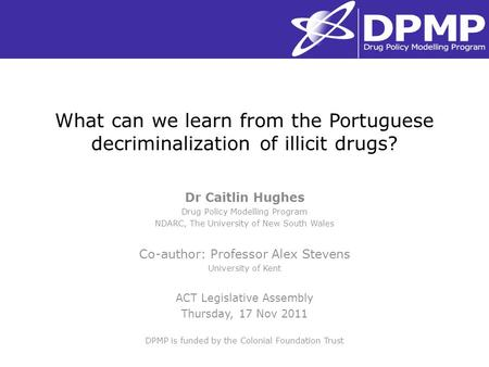 What can we learn from the Portuguese decriminalization of illicit drugs? Dr Caitlin Hughes Drug Policy Modelling Program NDARC, The University of New.