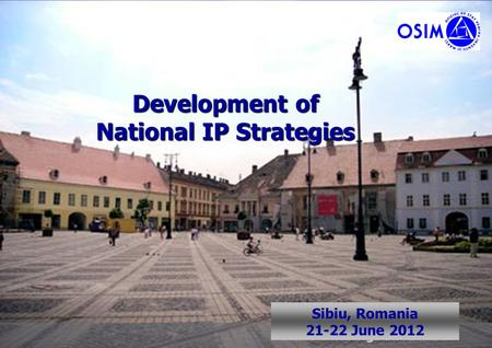 1 Sibiu, Romania June 2008 Development of National IP Strategies Sibiu, Romania 21-22 June 2012.