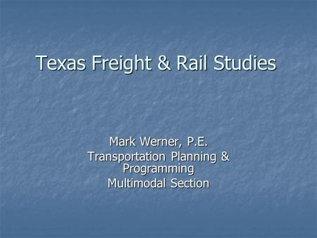 Texas Freight & Rail Studies Mark Werner, P.E. Transportation Planning & Programming Multimodal Section.