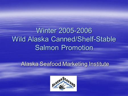 Winter 2005-2006 Wild Alaska Canned/Shelf-Stable Salmon Promotion Alaska Seafood Marketing Institute.