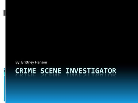 By: Brittney Hanson. Education/Training  To be a crime scene investigator you would need to have a four year degree coursework in chemistry, criminology,