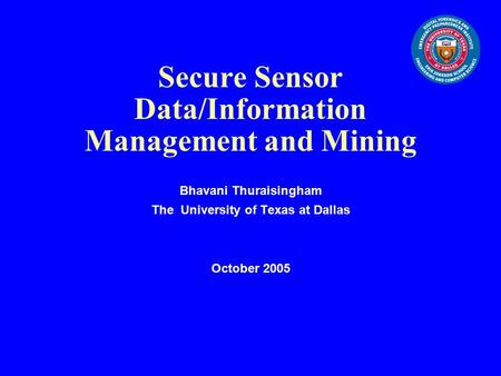Secure Sensor Data/Information Management and Mining Bhavani Thuraisingham The University of Texas at Dallas October 2005.